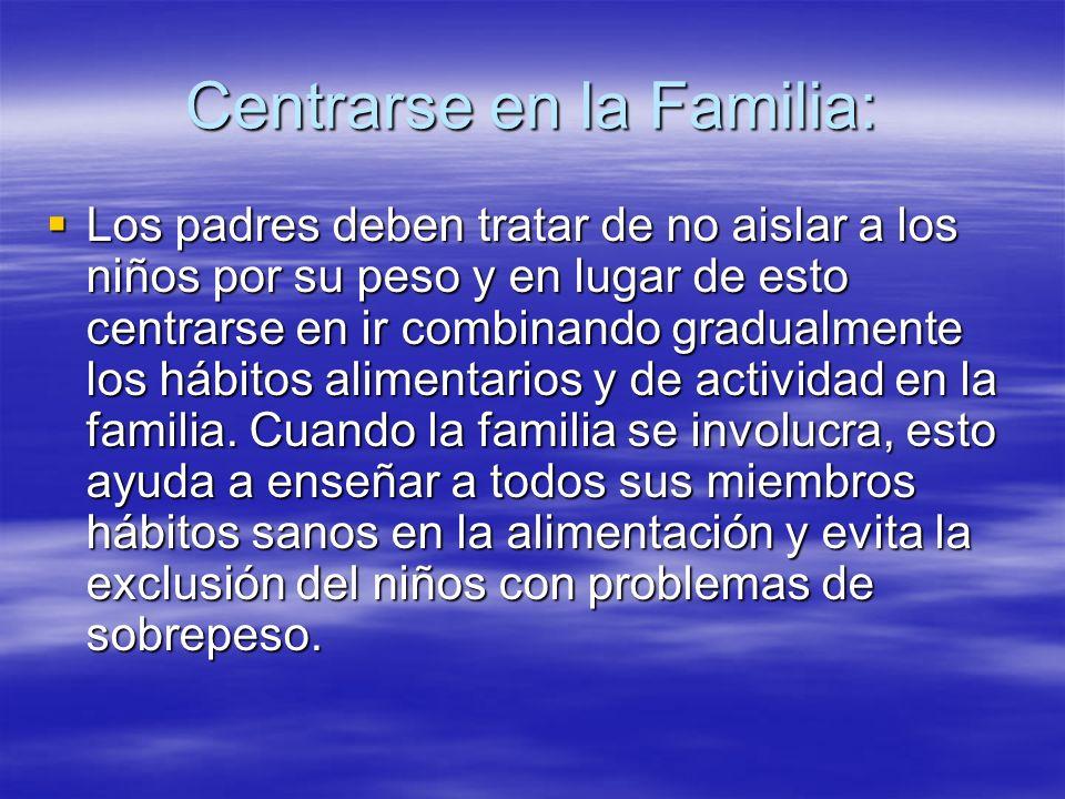 Centrarse en la Familia: Los padres deben tratar de no aislar a los niños por su peso y en lugar de esto centrarse en ir combinando gradualmente los h