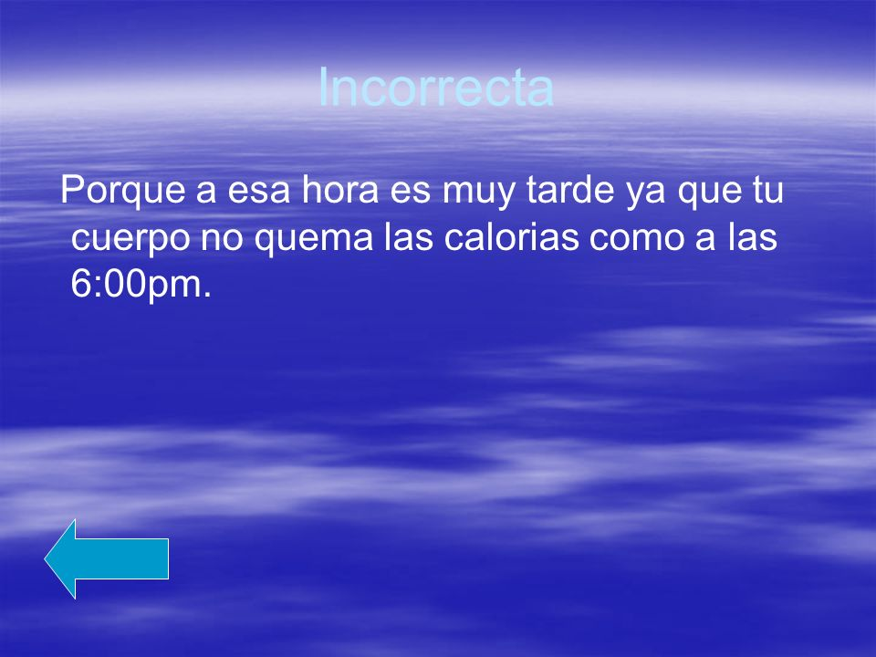 Incorrecta Porque a esa hora es muy tarde ya que tu cuerpo no quema las calorias como a las 6:00pm.