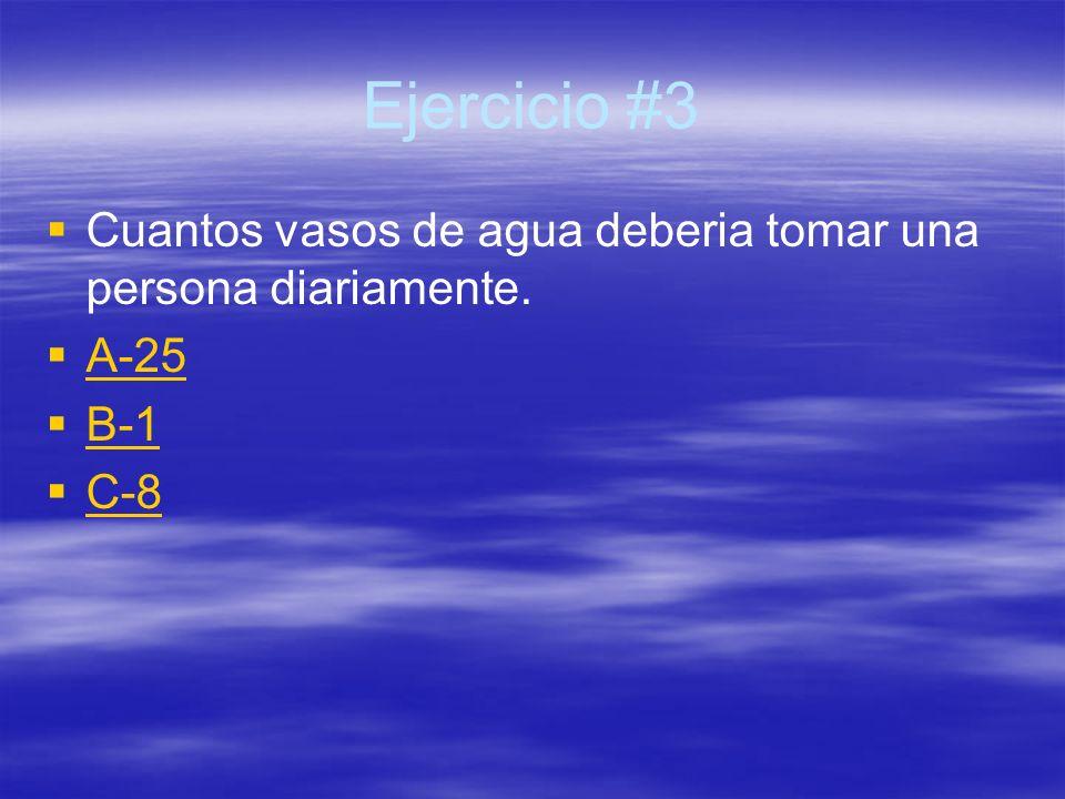 Ejercicio #3 Cuantos vasos de agua deberia tomar una persona diariamente. A-25 B-1 C-8
