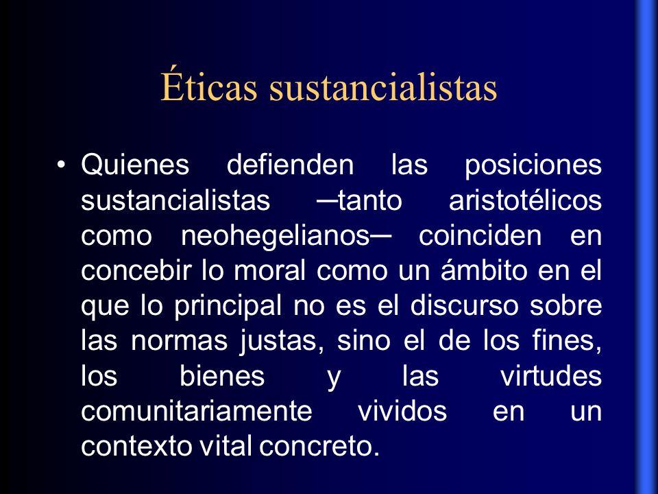 Éticas sustancialistas Quienes defienden las posiciones sustancialistas tanto aristotélicos como neohegelianos coinciden en concebir lo moral como un