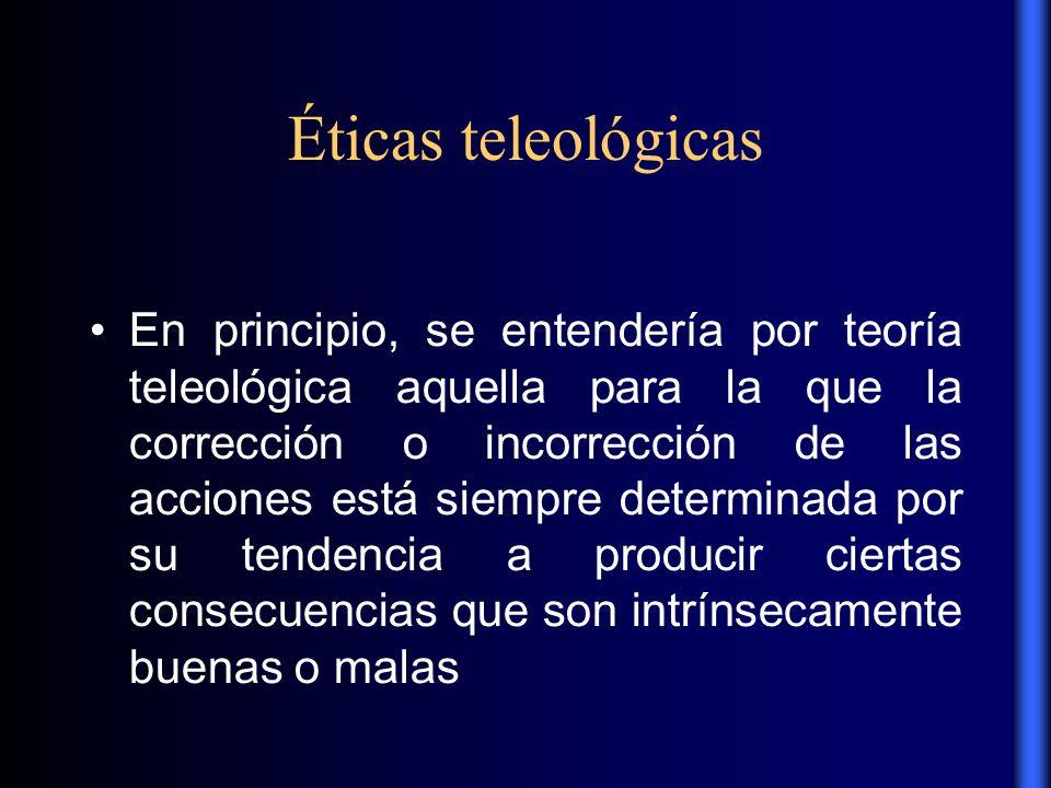 Éticas teleológicas En principio, se entendería por teoría teleológica aquella para la que la corrección o incorrección de las acciones está siempre d
