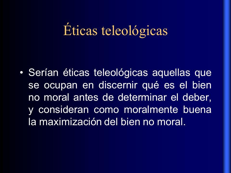 Éticas teleológicas Serían éticas teleológicas aquellas que se ocupan en discernir qué es el bien no moral antes de determinar el deber, y consideran