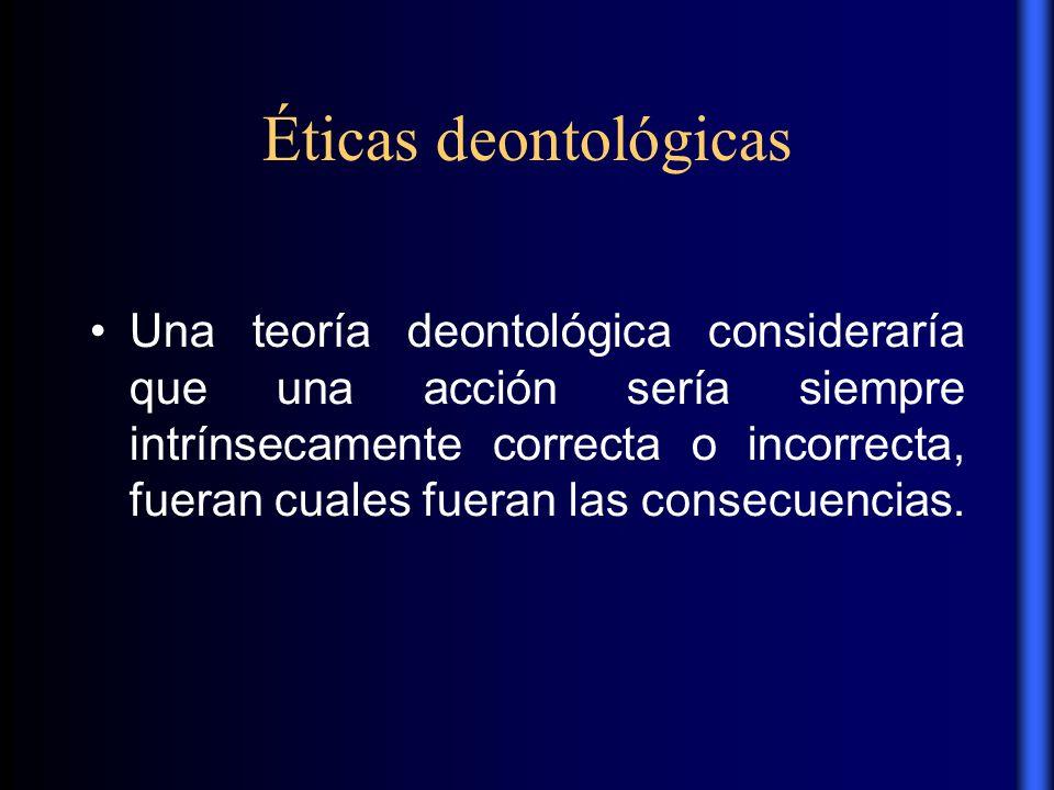 Éticas deontológicas Una teoría deontológica consideraría que una acción sería siempre intrínsecamente correcta o incorrecta, fueran cuales fueran las