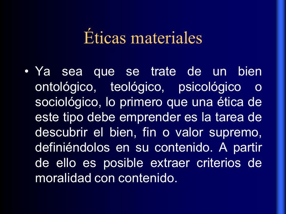 Éticas materiales Ya sea que se trate de un bien ontológico, teológico, psicológico o sociológico, lo primero que una ética de este tipo debe emprende