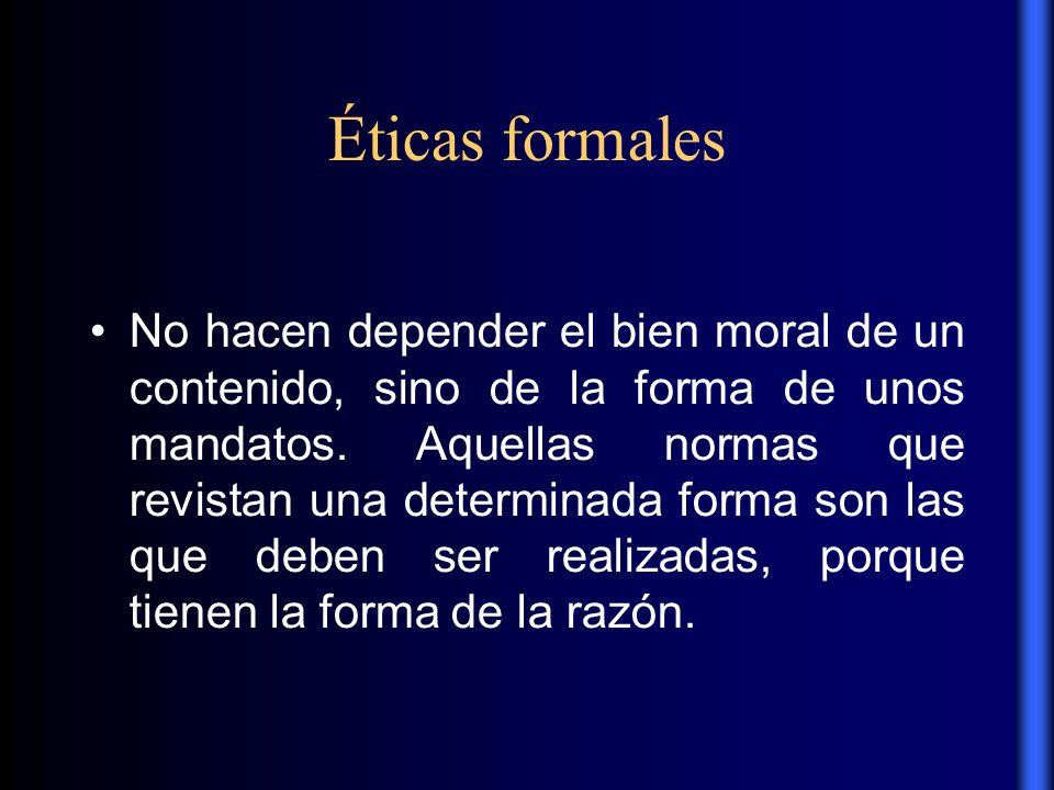 Éticas formales No hacen depender el bien moral de un contenido, sino de la forma de unos mandatos. Aquellas normas que revistan una determinada forma
