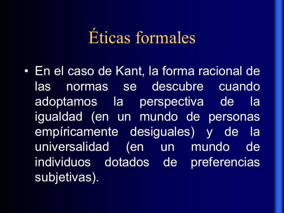 Éticas formales En el caso de Kant, la forma racional de las normas se descubre cuando adoptamos la perspectiva de la igualdad (en un mundo de persona