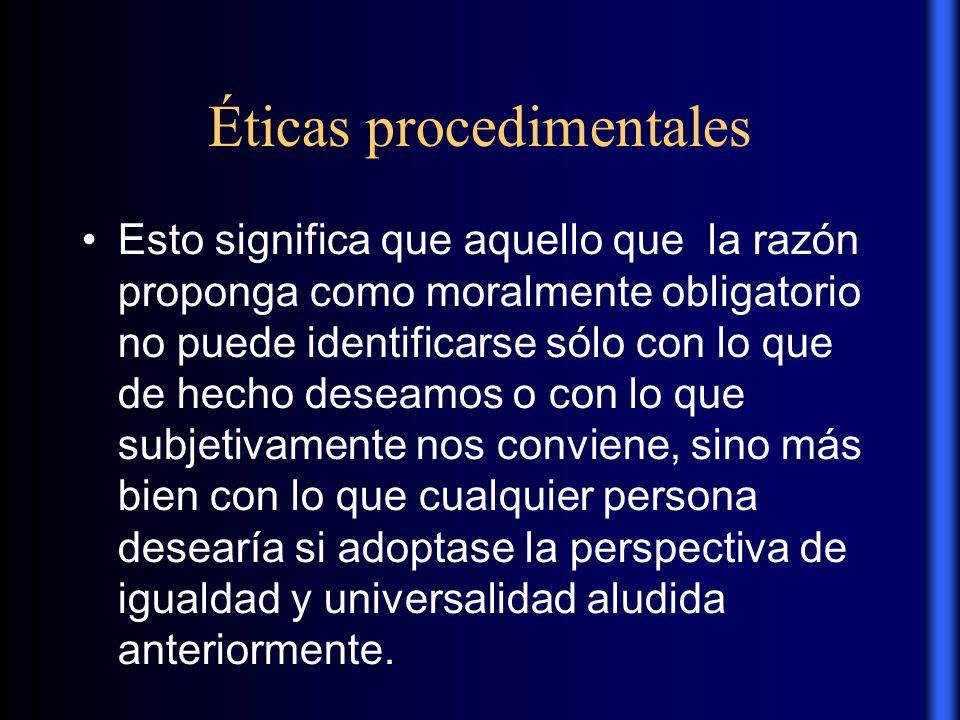 Éticas procedimentales Esto significa que aquello que la razón proponga como moralmente obligatorio no puede identificarse sólo con lo que de hecho de