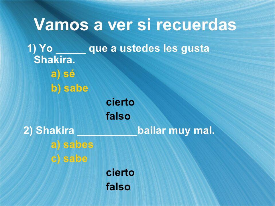 Vamos a ver si recuerdas 1) Yo _____ que a ustedes les gusta Shakira. a) sé b) sabe cierto falso 2) Shakira __________bailar muy mal. a) sabes c) sabe