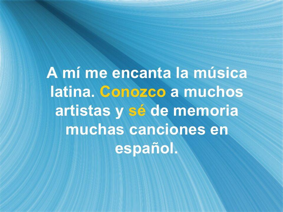 A mí me encanta la música latina. Conozco a muchos artistas y sé de memoria muchas canciones en español.