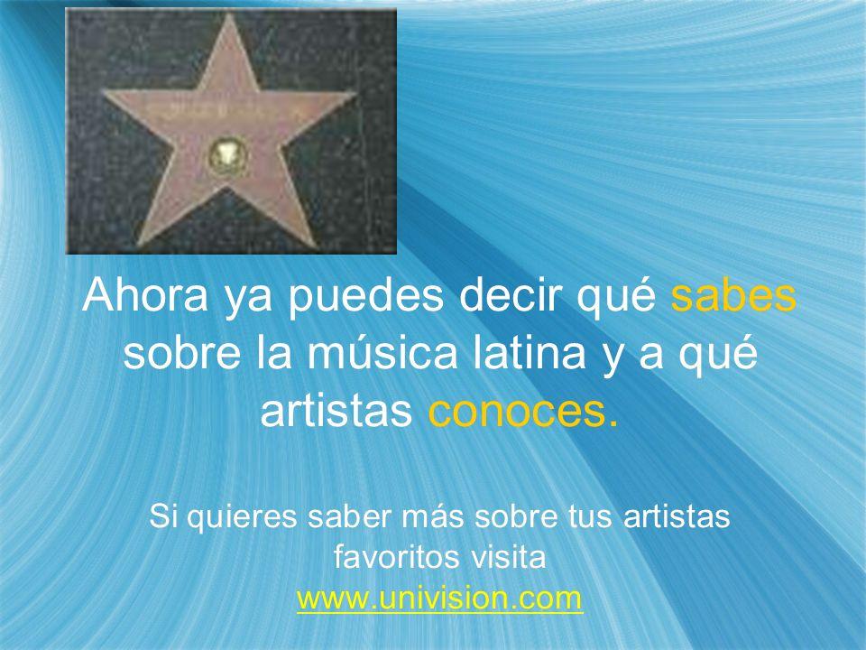 Ahora ya puedes decir qué sabes sobre la música latina y a qué artistas conoces. Si quieres saber más sobre tus artistas favoritos visita www.univisio