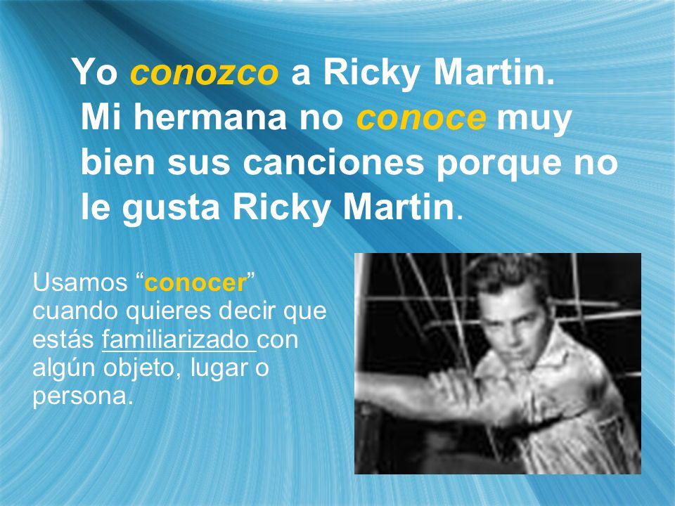 Yo conozco a Ricky Martin. Mi hermana no conoce muy bien sus canciones porque no le gusta Ricky Martin. Usamos conocer cuando quieres decir que estás