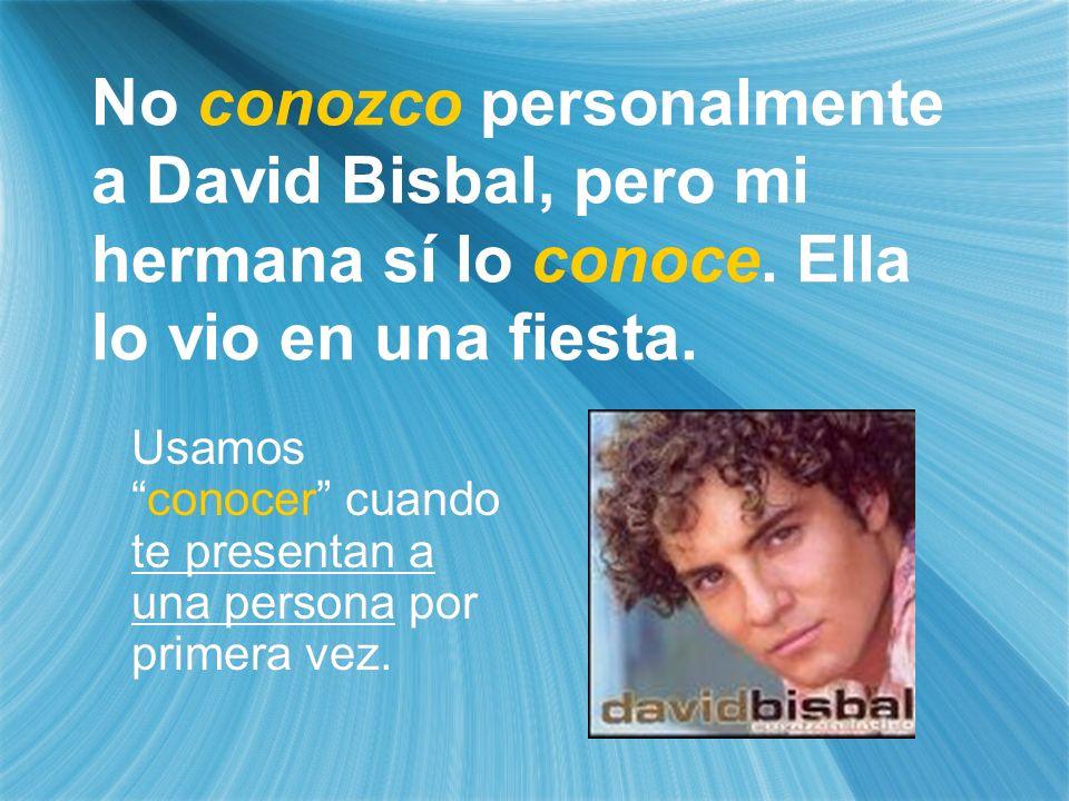 No conozco personalmente a David Bisbal, pero mi hermana sí lo conoce. Ella lo vio en una fiesta. Usamosconocer cuando te presentan a una persona por