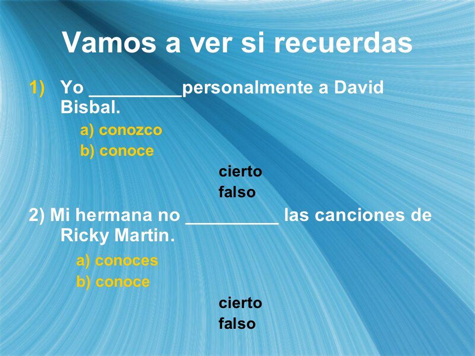 Vamos a ver si recuerdas Yo _________personalmente a David Bisbal. a) conozco b) conoce cierto falso 2) Mi hermana no _________ las canciones de Ricky