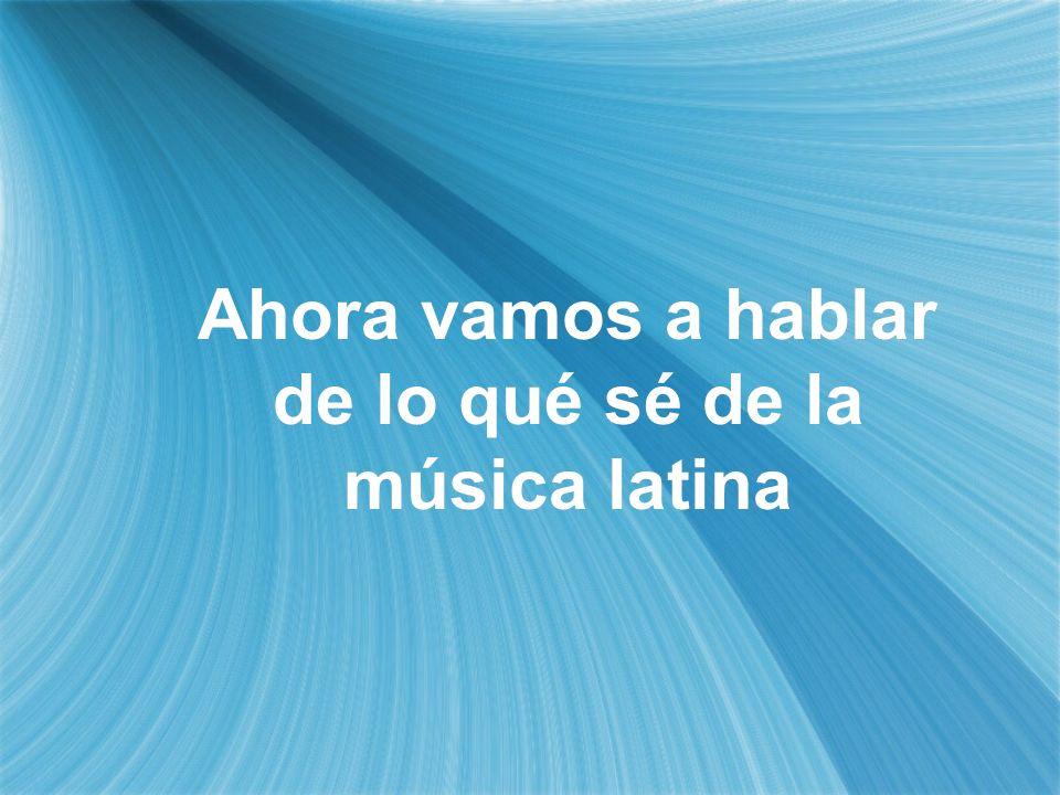 Ahora vamos a hablar de lo qué sé de la música latina