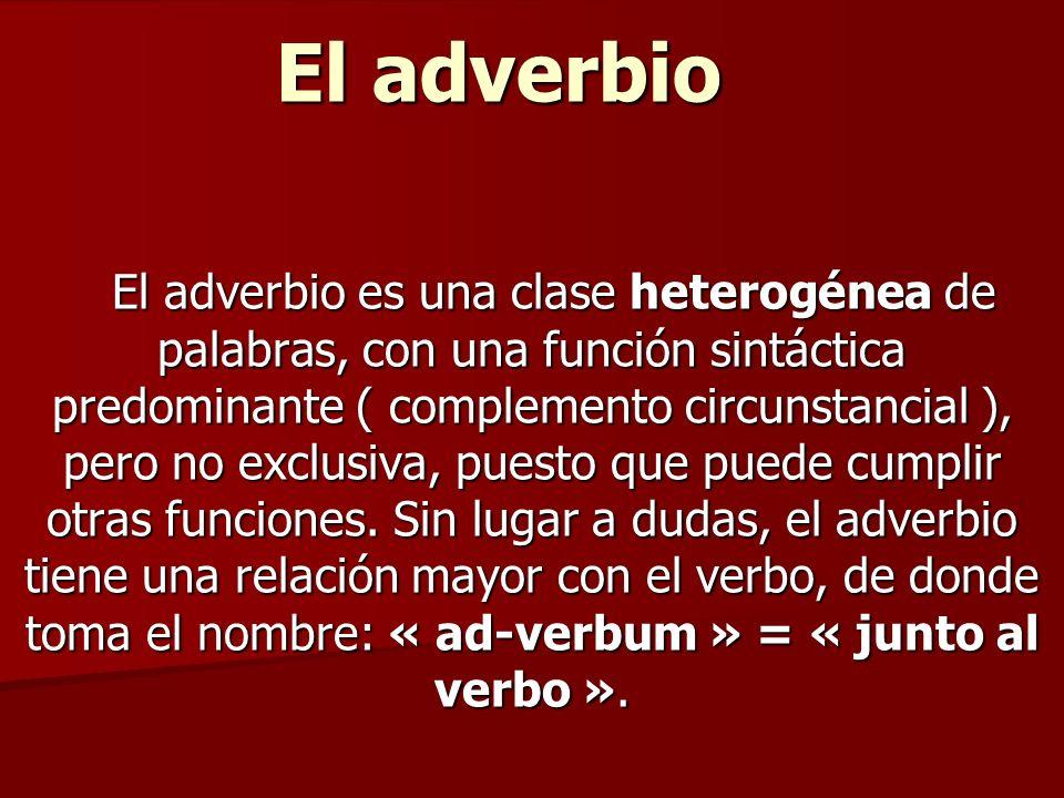 El adverbio El adverbio es una clase heterogénea de palabras, con una función sintáctica predominante ( complemento circunstancial ), pero no exclusiv