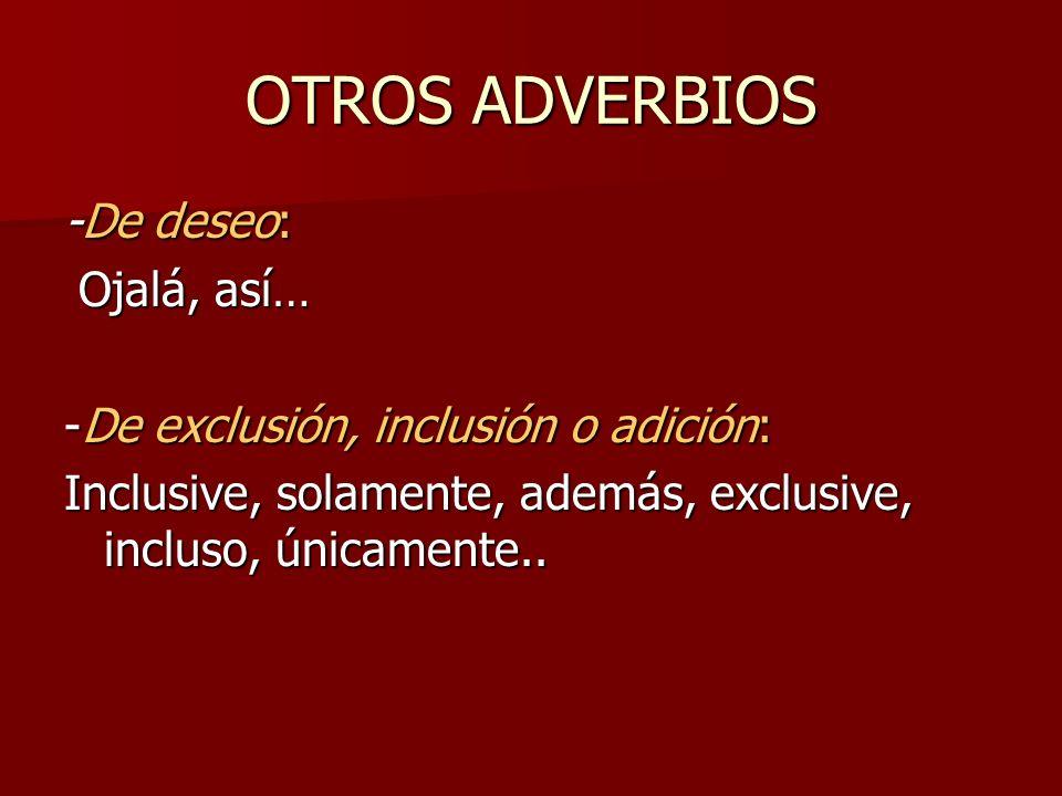 OTROS ADVERBIOS -De deseo: Ojalá, así… Ojalá, así… -De exclusión, inclusión o adición: Inclusive, solamente, además, exclusive, incluso, únicamente..