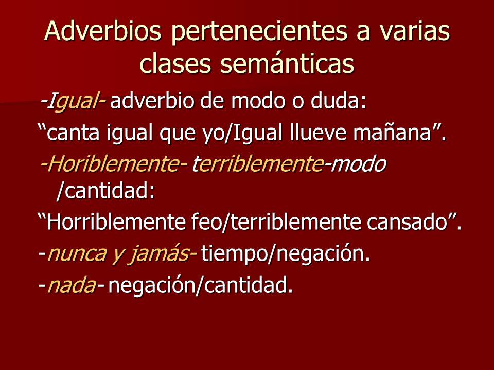 Adverbios pertenecientes a varias clases semánticas -Igual- adverbio de modo o duda: canta igual que yo/Igual llueve mañana. -Horiblemente- terribleme