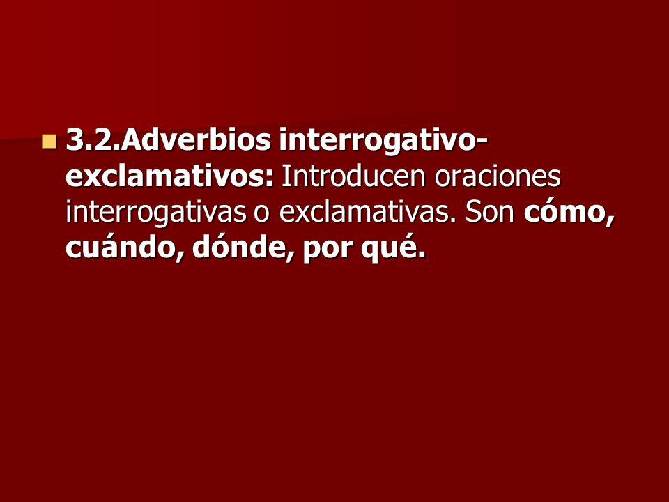 3.2.Adverbios interrogativo- exclamativos: Introducen oraciones interrogativas o exclamativas. Son cómo, cuándo, dónde, por qué. 3.2.Adverbios interro