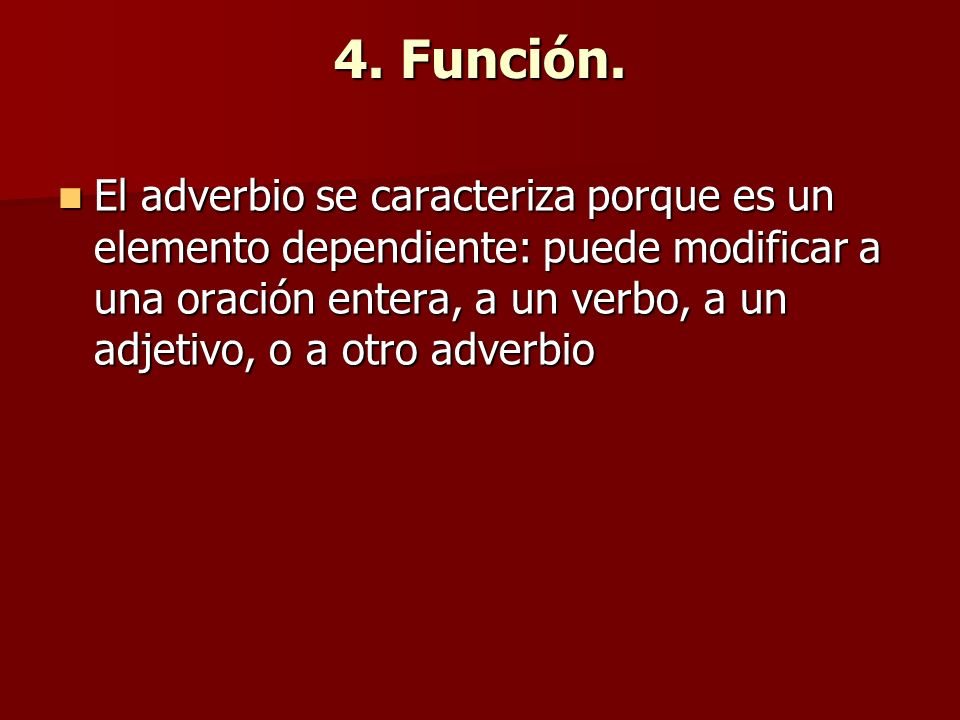 4. Función. El adverbio se caracteriza porque es un elemento dependiente: puede modificar a una oración entera, a un verbo, a un adjetivo, o a otro ad