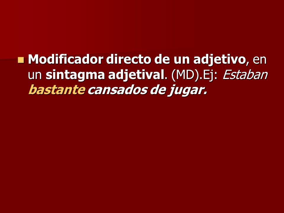 Modificador directo de un adjetivo, en un sintagma adjetival. (MD).Ej: Estaban bastante cansados de jugar. Modificador directo de un adjetivo, en un s