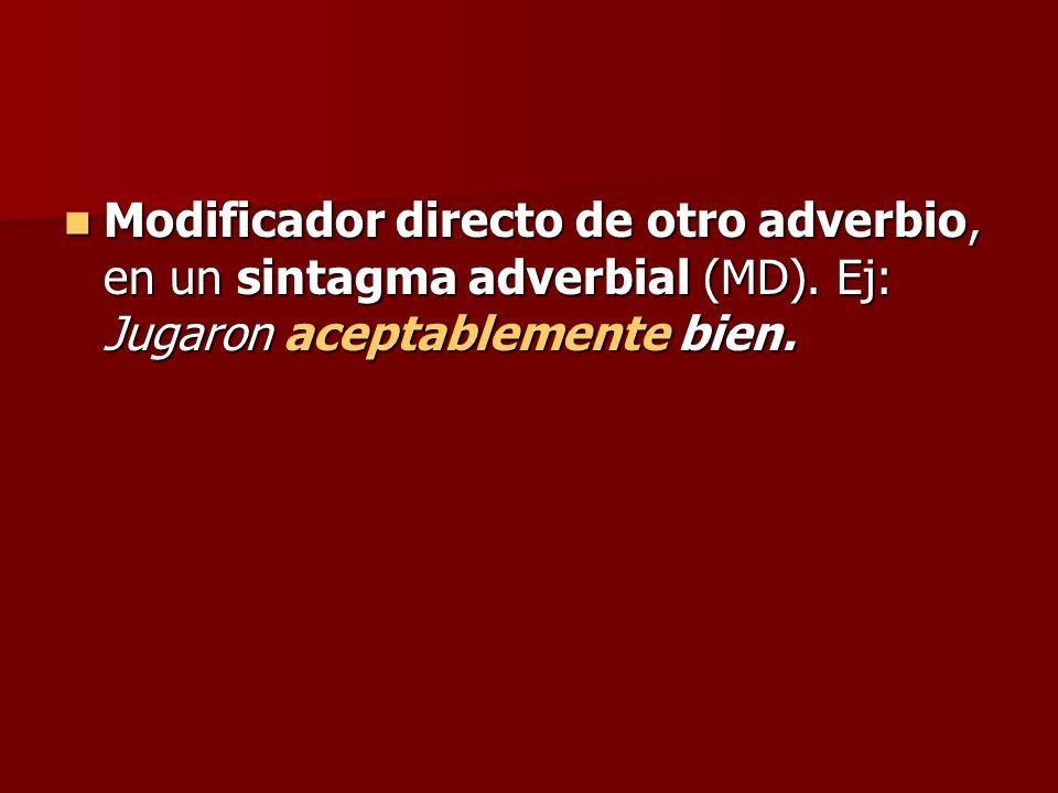 Modificador directo de otro adverbio, en un sintagma adverbial (MD). Ej: Jugaron aceptablemente bien. Modificador directo de otro adverbio, en un sint