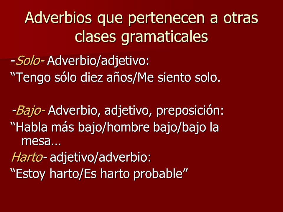 Adverbios que pertenecen a otras clases gramaticales -Solo- Adverbio/adjetivo: Tengo sólo diez años/Me siento solo. -Bajo- Adverbio, adjetivo, preposi