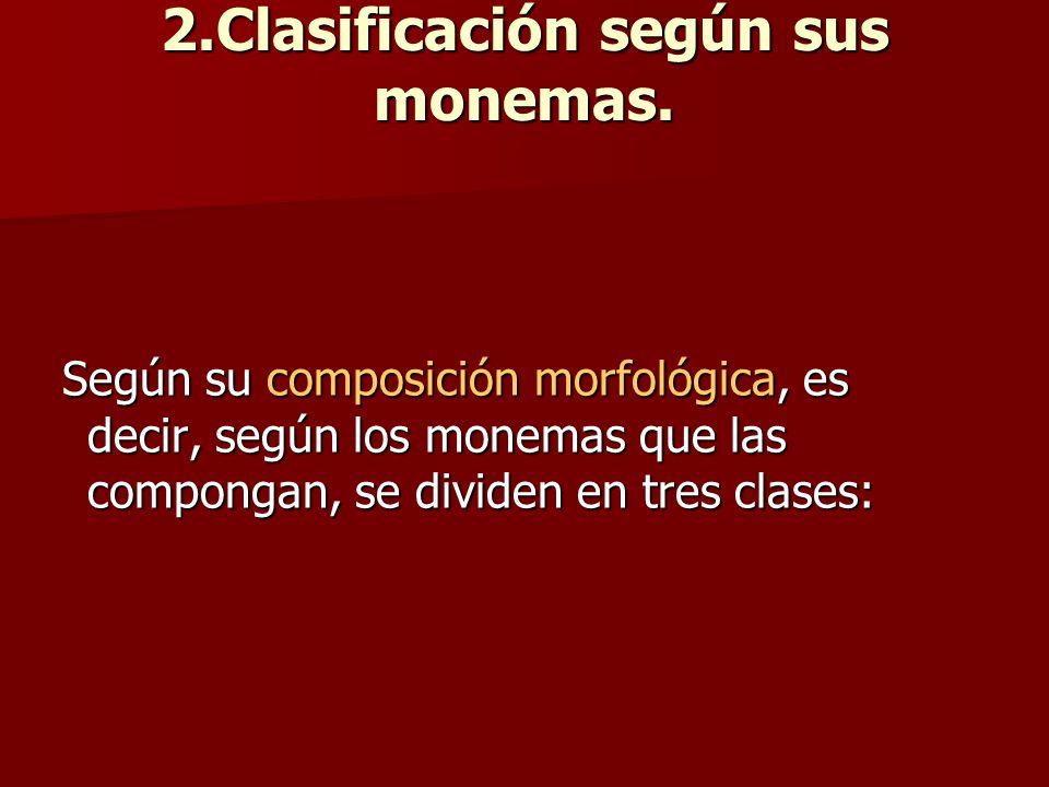 2.Clasificación según sus monemas. Según su composición morfológica, es decir, según los monemas que las compongan, se dividen en tres clases: Según s