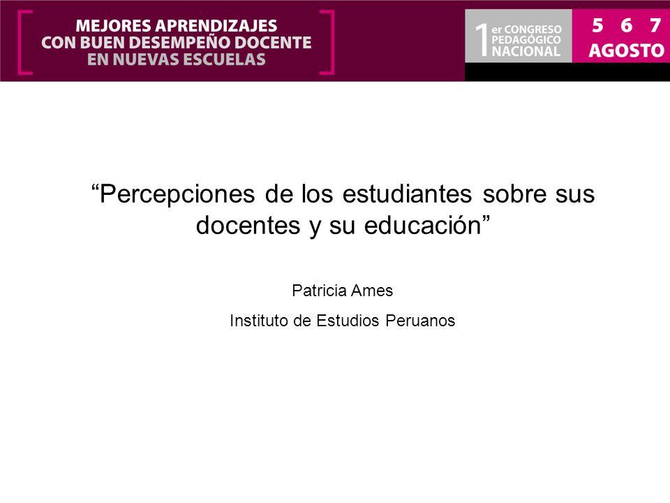 Percepciones de los estudiantes sobre sus docentes y su educación Patricia Ames Instituto de Estudios Peruanos