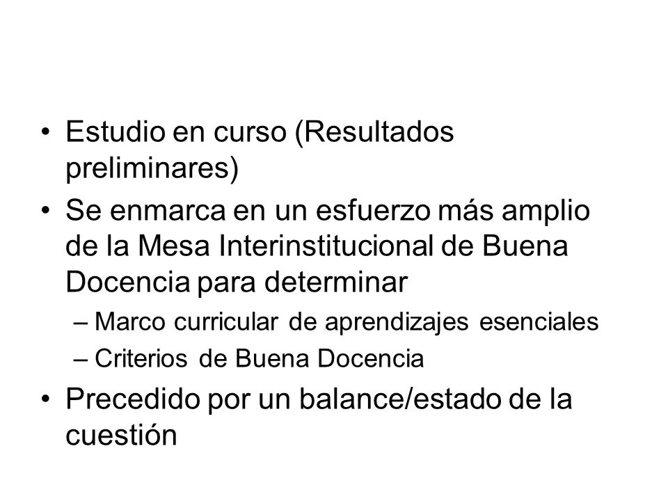 Estudio en curso (Resultados preliminares) Se enmarca en un esfuerzo más amplio de la Mesa Interinstitucional de Buena Docencia para determinar –Marco
