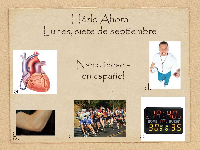 Házlo Ahora Lunes, siete de septiembre Name these - en español a. b. c. d. e.