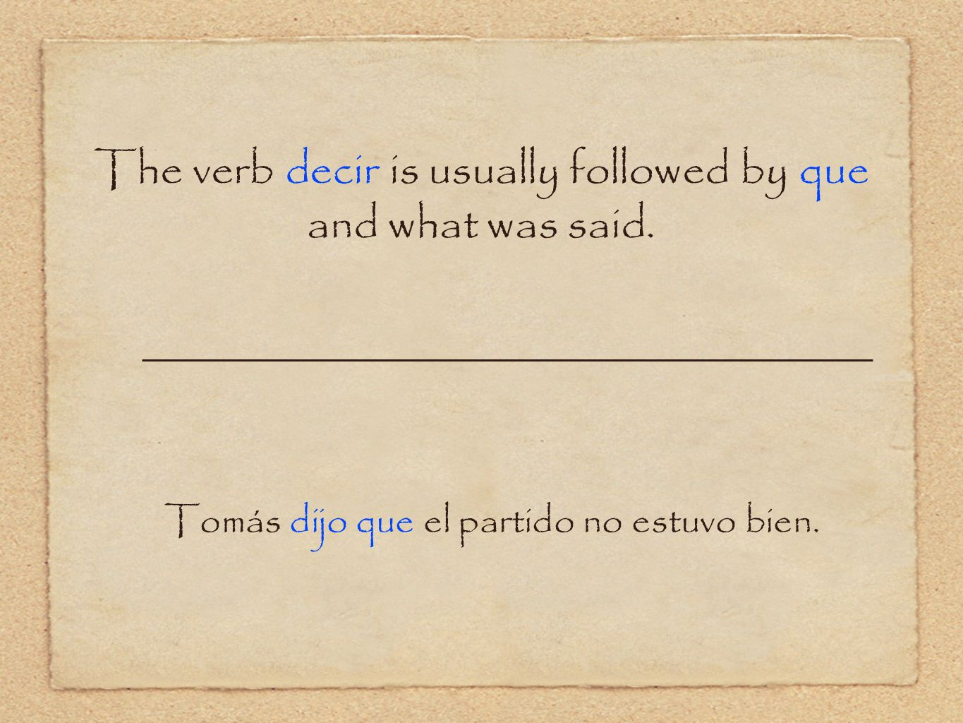 The verb decir is usually followed by que and what was said.