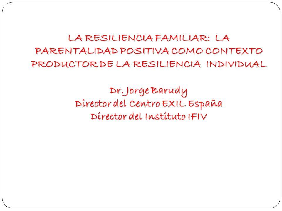 LA RESILIENCIA FAMILIAR: LA PARENTALIDAD POSITIVA COMO CONTEXTO PRODUCTOR DE LA RESILIENCIA INDIVIDUAL Dr. Jorge Barudy Director del Centro EXIL Españ