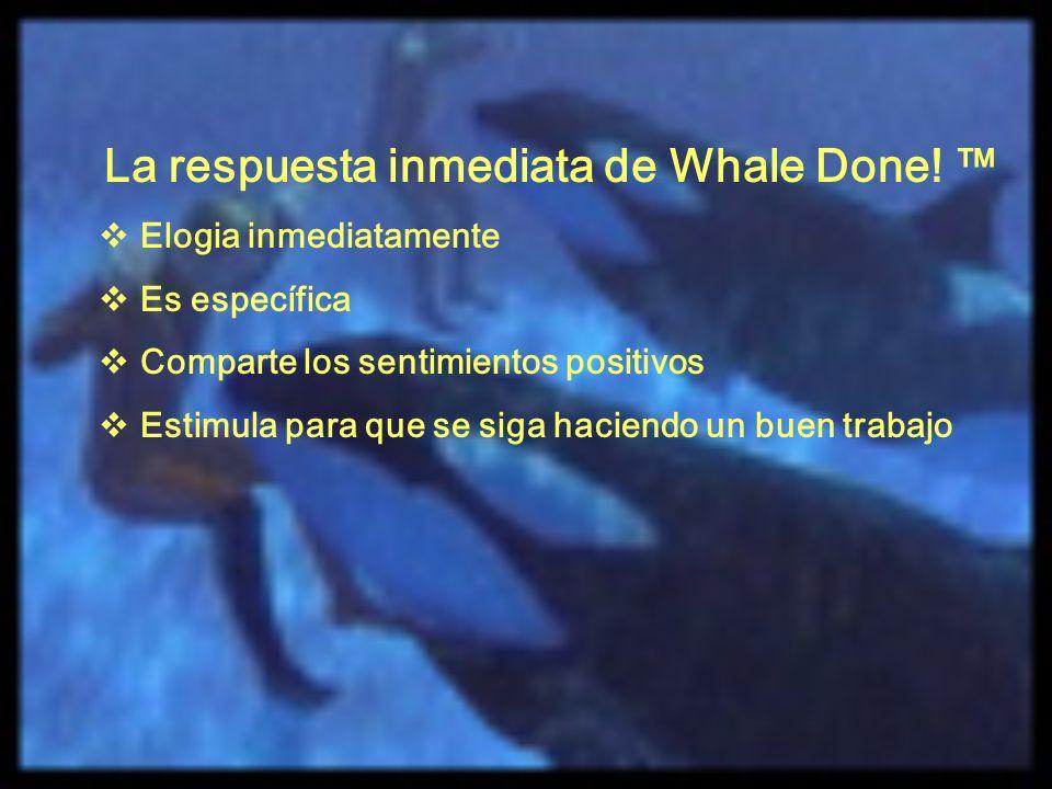 La respuesta inmediata de Whale Done! Elogia inmediatamente Es específica Comparte los sentimientos positivos Estimula para que se siga haciendo un bu