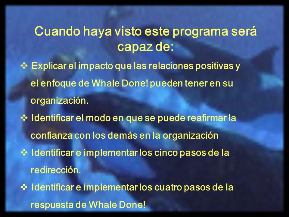 Cuando haya visto este programa será capaz de: Explicar el impacto que las relaciones positivas y el enfoque de Whale Done! pueden tener en su organiz