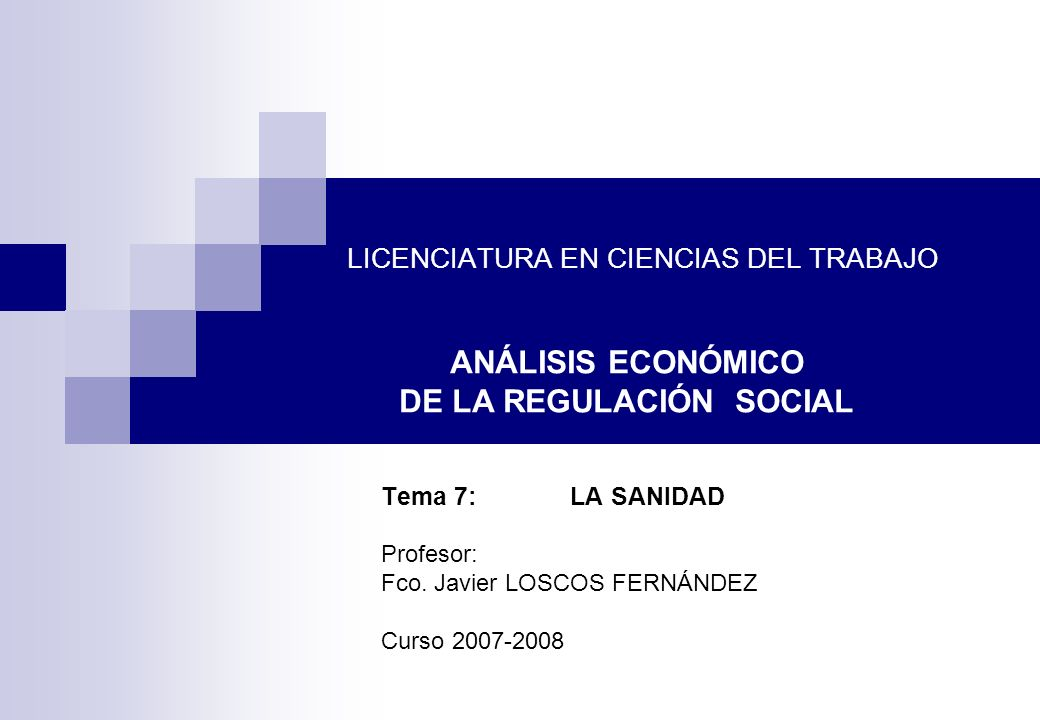 LICENCIATURA EN CIENCIAS DEL TRABAJO Tema 7: LA SANIDAD Profesor: Fco. Javier LOSCOS FERNÁNDEZ Curso 2007-2008 ANÁLISIS ECONÓMICO DE LA REGULACIÓN SOC