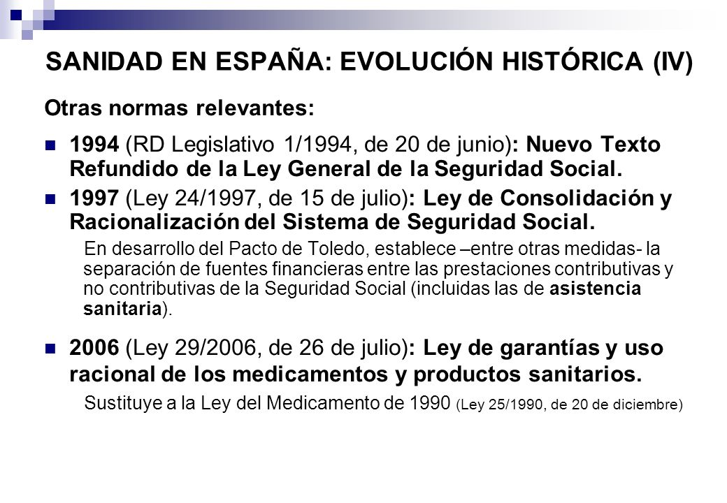 SANIDAD EN ESPAÑA: EVOLUCIÓN HISTÓRICA (IV) Otras normas relevantes: 1994 (RD Legislativo 1/1994, de 20 de junio): Nuevo Texto Refundido de la Ley Gen
