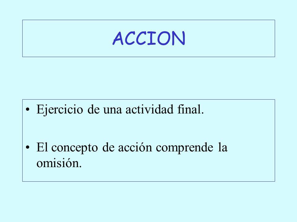 ACCION Ejercicio de una actividad final. El concepto de acción comprende la omisión.