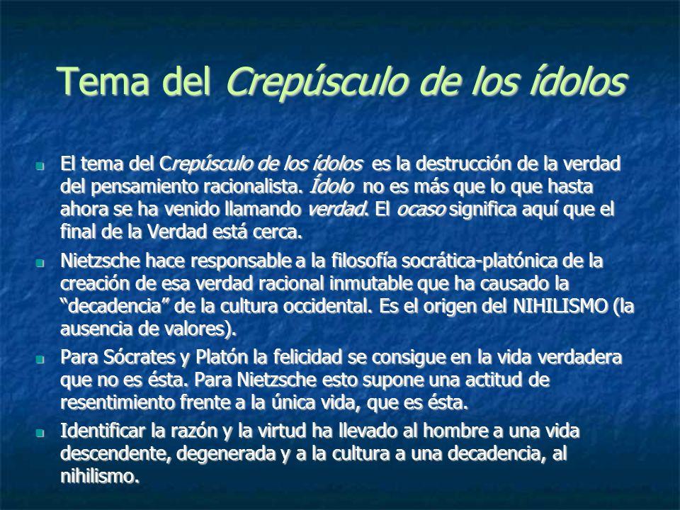 Tema del Crepúsculo de los ídolos El tema del Crepúsculo de los ídolos es la destrucción de la verdad del pensamiento racionalista. Ídolo no es más qu
