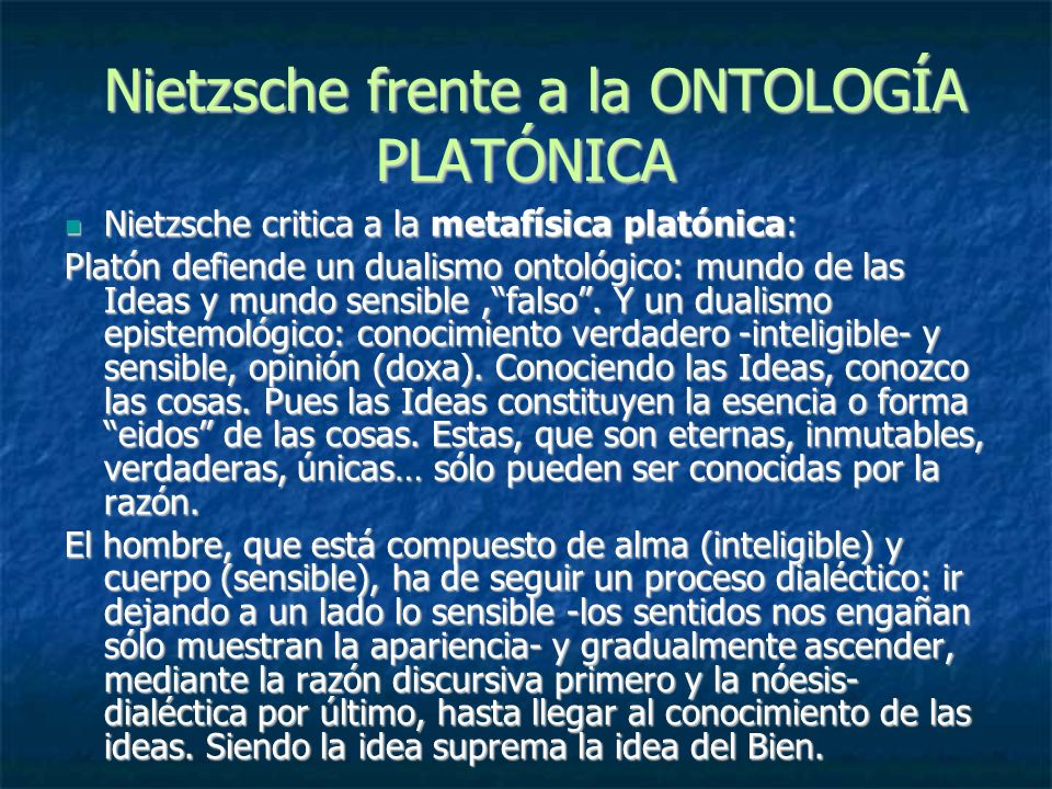 Nietzsche frente a la ONTOLOGÍA PLATÓNICA Nietzsche frente a la ONTOLOGÍA PLATÓNICA Nietzsche critica a la metafísica platónica: Nietzsche critica a l