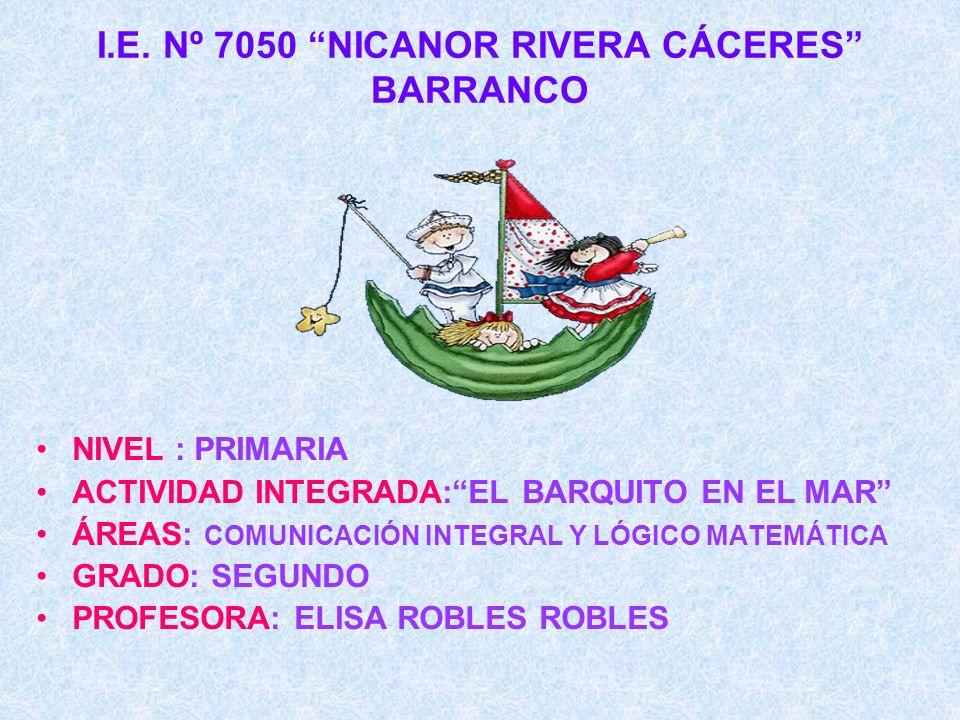 I.E. Nº 7050 NICANOR RIVERA CÁCERES BARRANCO NIVEL : PRIMARIA ACTIVIDAD INTEGRADA:EL BARQUITO EN EL MAR ÁREAS: COMUNICACIÓN INTEGRAL Y LÓGICO MATEMÁTI