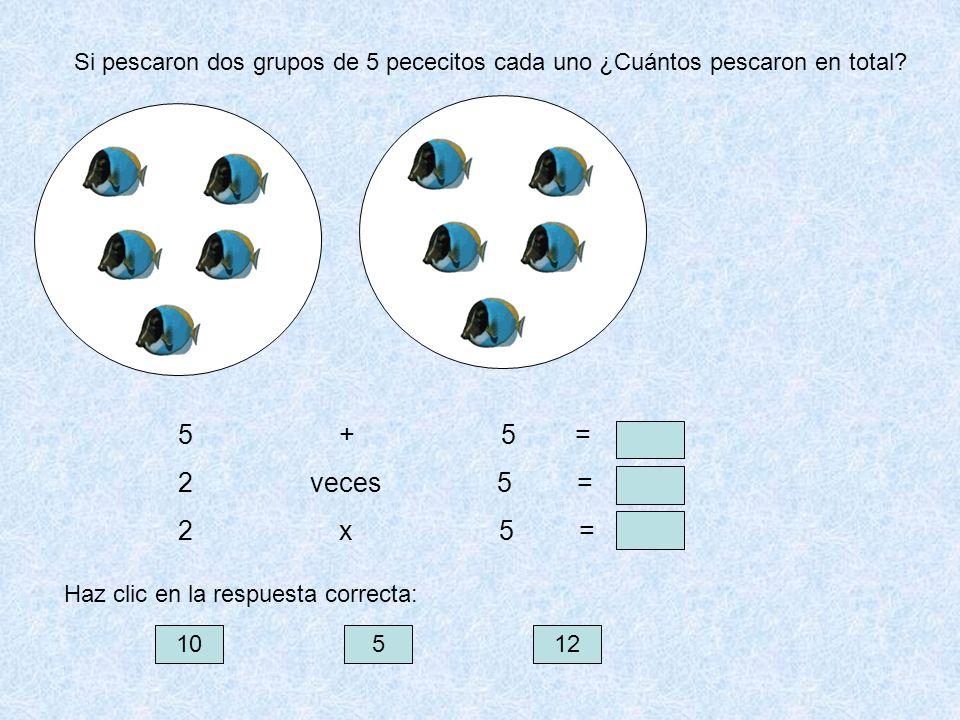 Si pescaron dos grupos de 5 pececitos cada uno ¿Cuántos pescaron en total? 5 + 5 = 2 veces 5 = 2 x 5 = 10512 Haz clic en la respuesta correcta: