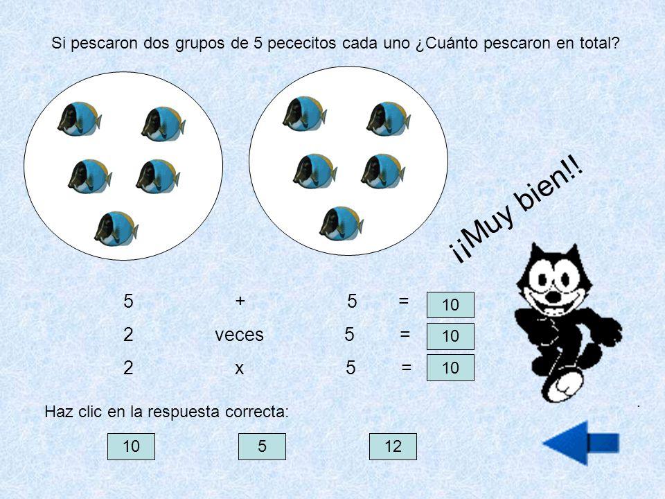 Si pescaron dos grupos de 5 pececitos cada uno ¿Cuánto pescaron en total? 5 + 5 = 2 veces 5 = 2 x 5 = 10 Haz clic en la respuesta correcta: ¡¡Muy bien
