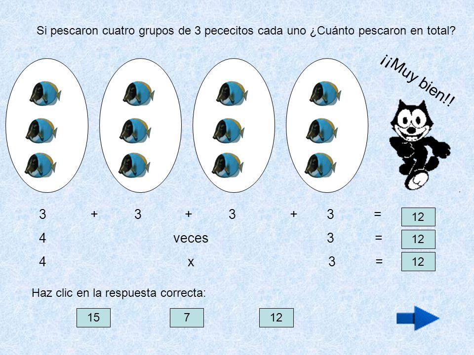 Si pescaron cuatro grupos de 3 pececitos cada uno ¿Cuánto pescaron en total? 3 + 3 + 3 + 3 = 4 veces 3 = 4 x 3 = 12 15712 Haz clic en la respuesta cor
