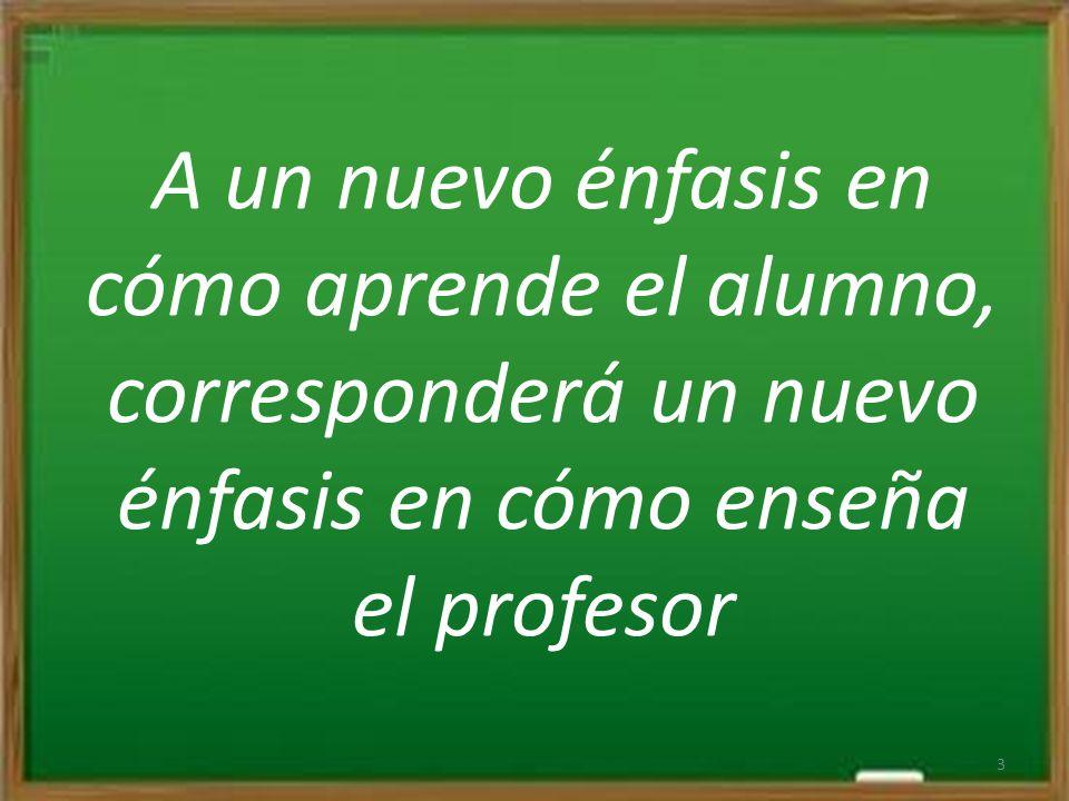 A un nuevo énfasis en cómo aprende el alumno, corresponderá un nuevo énfasis en cómo enseña el profesor 3