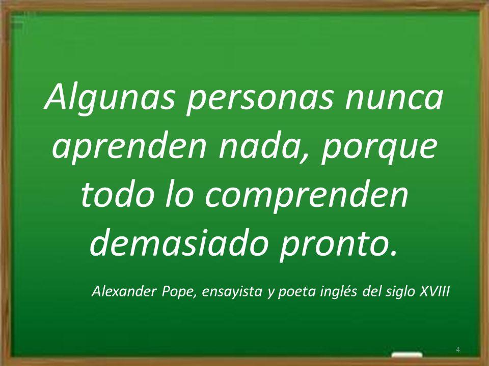 Algunas personas nunca aprenden nada, porque todo lo comprenden demasiado pronto. Alexander Pope, ensayista y poeta inglés del siglo XVIII 4