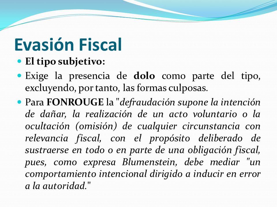 Evasión Fiscal El tipo subjetivo: Exige la presencia de dolo como parte del tipo, excluyendo, por tanto, las formas culposas. Para FONROUGE la