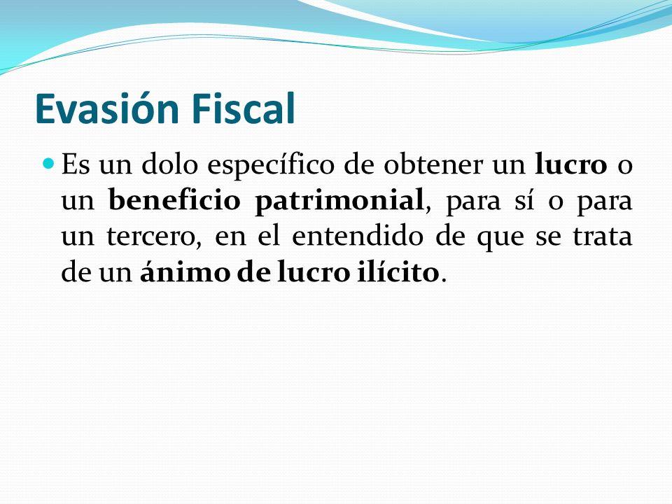Evasión Fiscal Es un dolo específico de obtener un lucro o un beneficio patrimonial, para sí o para un tercero, en el entendido de que se trata de un
