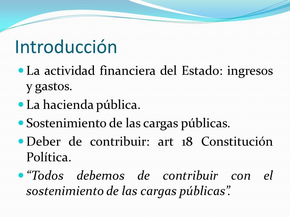 Introducción La actividad financiera del Estado: ingresos y gastos. La hacienda pública. Sostenimiento de las cargas públicas. Deber de contribuir: ar