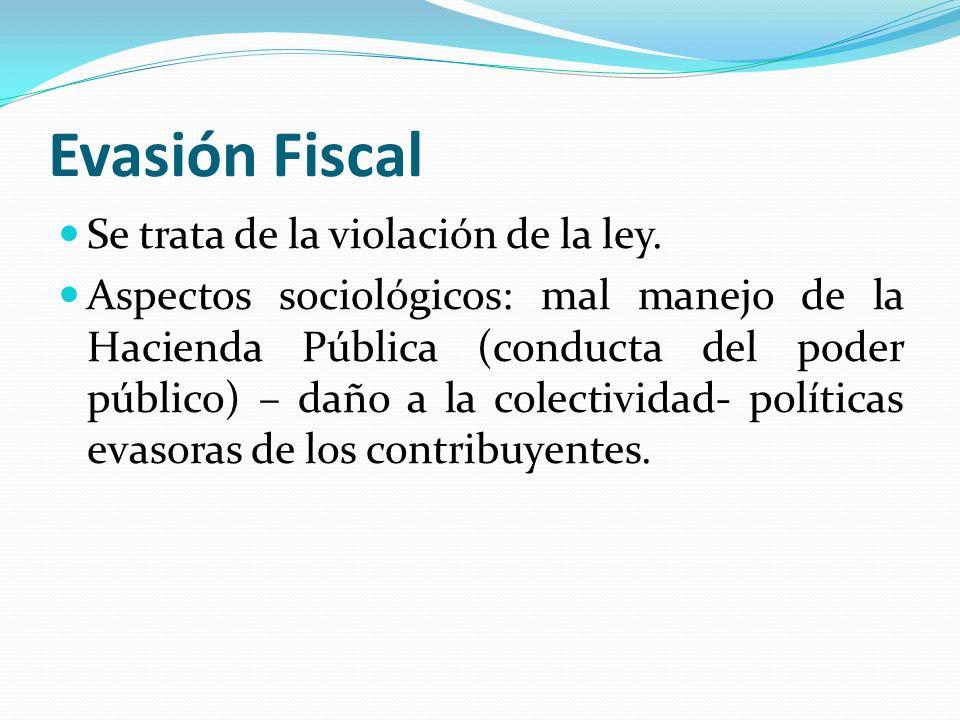Evasión Fiscal Se trata de la violación de la ley. Aspectos sociológicos: mal manejo de la Hacienda Pública (conducta del poder público) – daño a la c