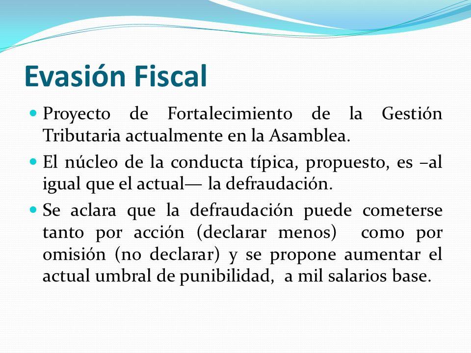 Evasión Fiscal Proyecto de Fortalecimiento de la Gestión Tributaria actualmente en la Asamblea. El núcleo de la conducta típica, propuesto, es –al igu